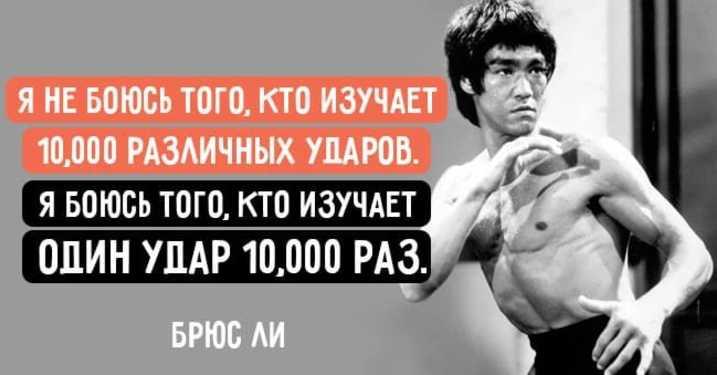 Я не боюсь того, кто изучает 10 000 различных ударов. Я боюсь того, кто изучает один удар 10 000 раз.