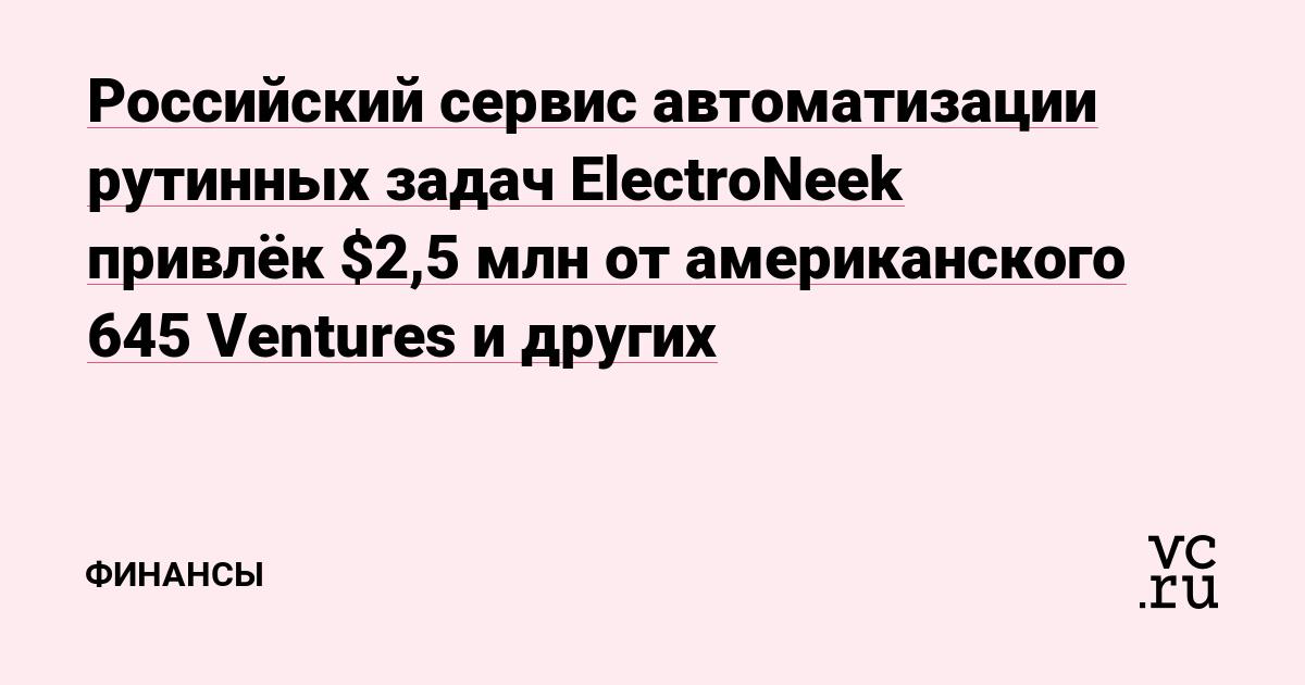 Российский сервис автоматизации рутинных задач ElectroNeek привлёк $2,5 млн от американского 645 Ventures и других