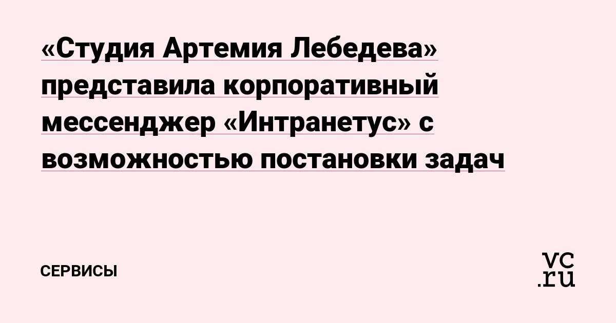 «Студия Артемия Лебедева» представила корпоративный мессенджер «Интранетус» с возможностью постановки задач